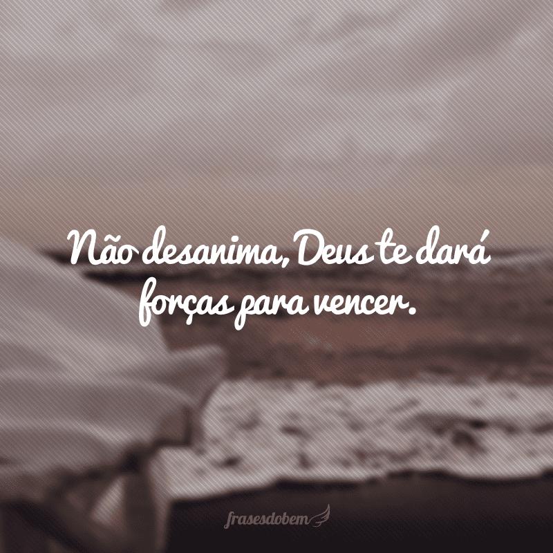 Não desanima, Deus te dará forças para vencer.