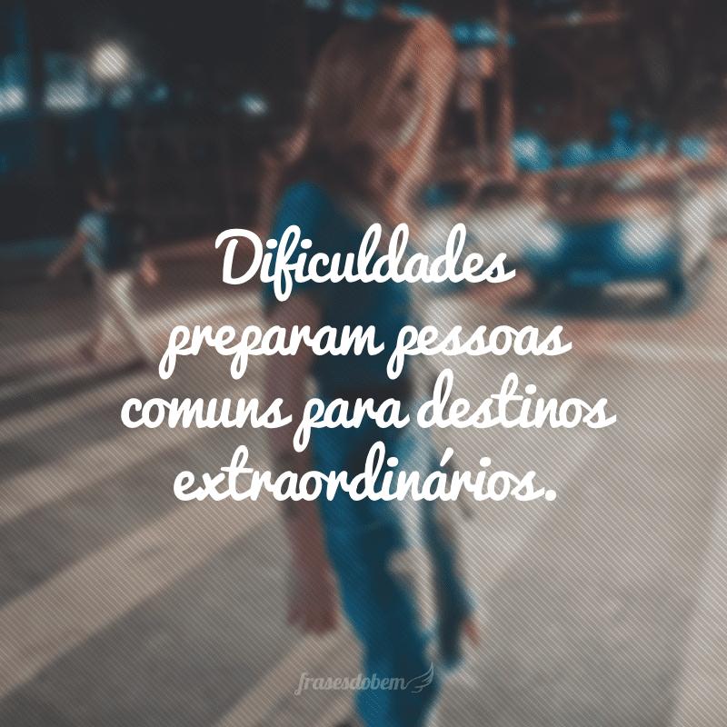 Dificuldades preparam pessoas comuns para destinos extraordinários.