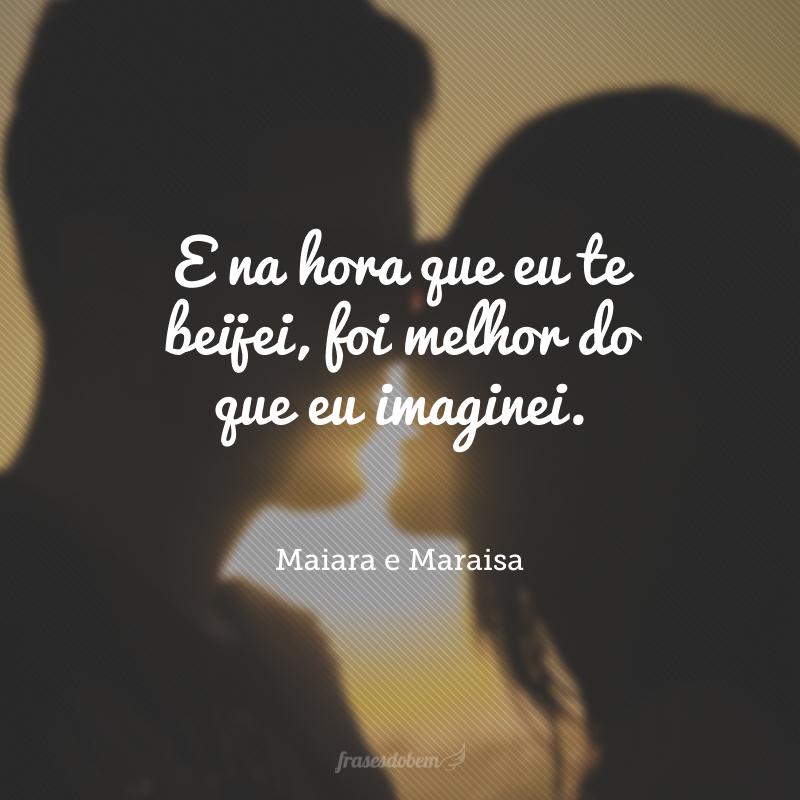E na hora que eu te beijei, foi melhor do que eu imaginei.
