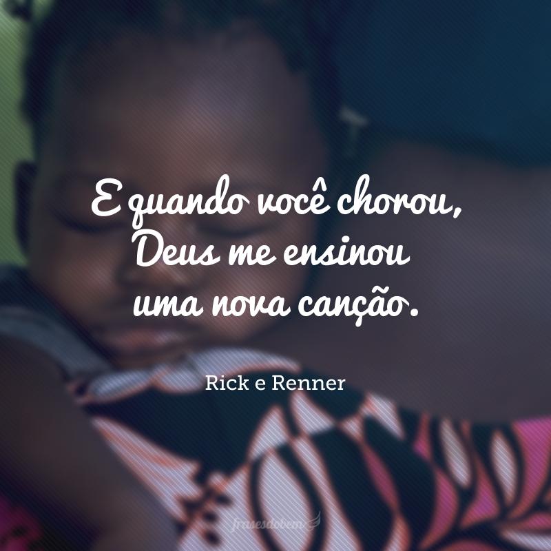 E quando você chorou, Deus me ensinou uma nova canção.