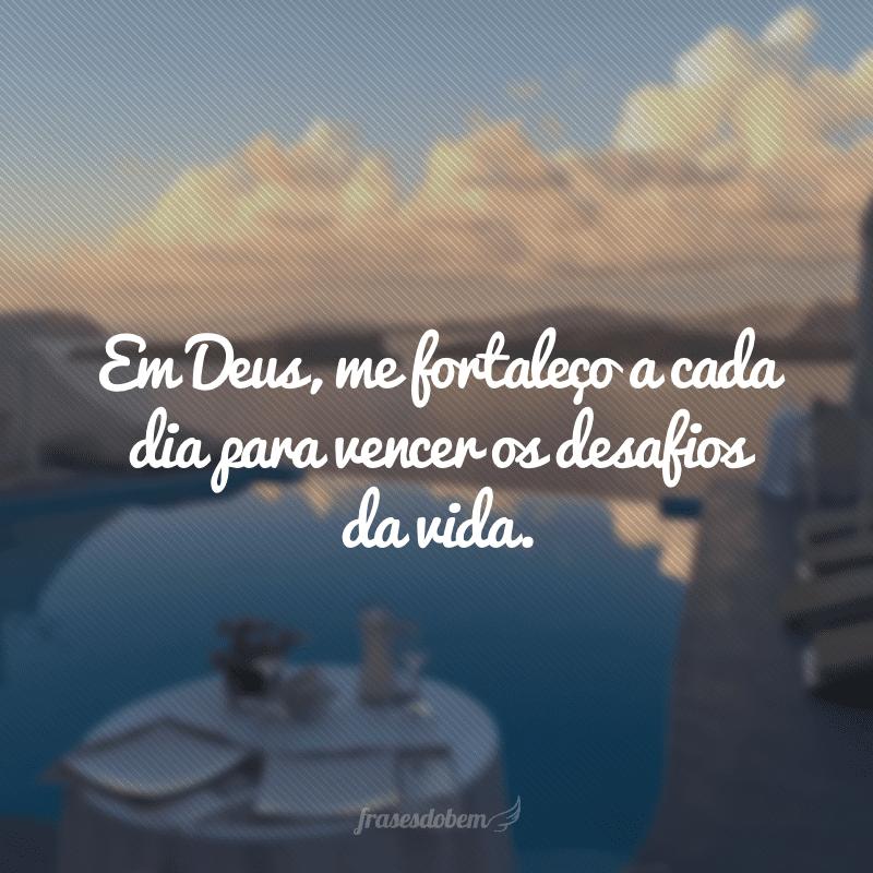 Em Deus, me fortaleço a cada dia para vencer os desafios da vida.