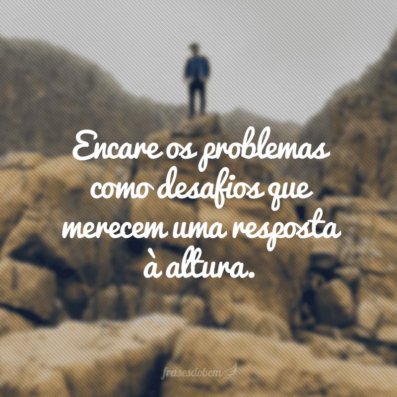 Encare os problemas como desafios que merecem uma resposta à altura.