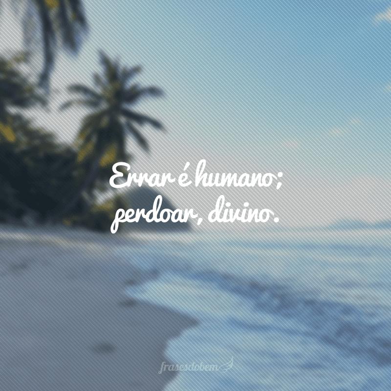 Errar é humano; perdoar, divino.