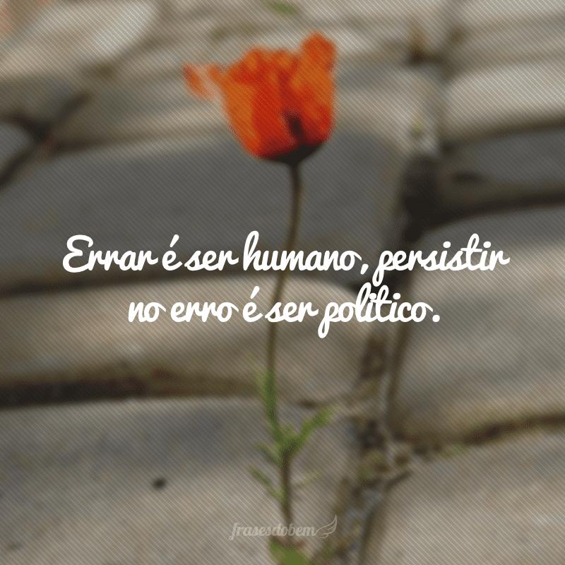 Errar é ser humano, persistir no erro é ser politico.