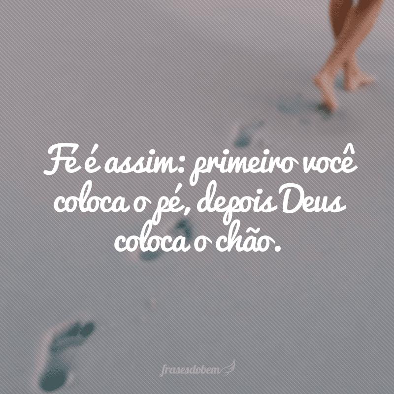 Fé é assim: primeiro você coloca o pé, depois Deus coloca o chão.