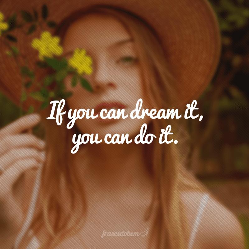 If you can dream it, you can do it. (Se você consegue sonhar alguma coisa, você consegue realizá-la.)