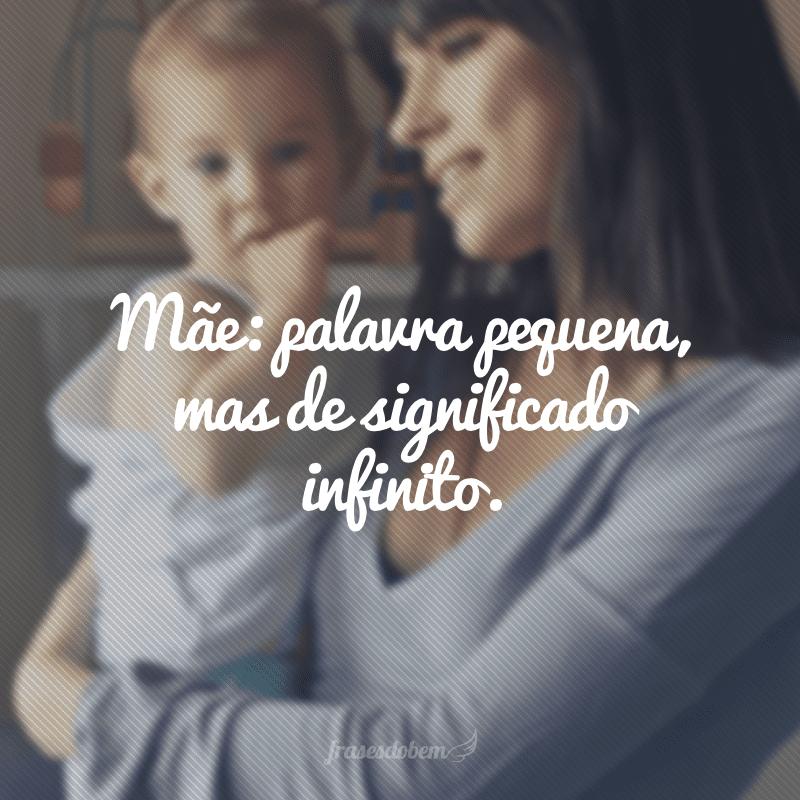 Mãe: palavra pequena, mas de significado infinito.