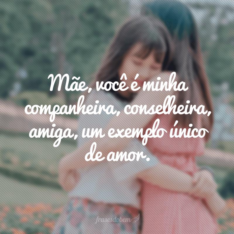Mãe, você é minha companheira, conselheira, amiga, um exemplo único de amor.
