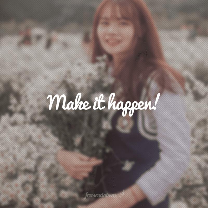 Make it happen! (Faça acontecer!)