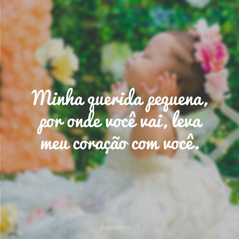 Minha querida pequena, por onde você vai, leva meu coração com você.