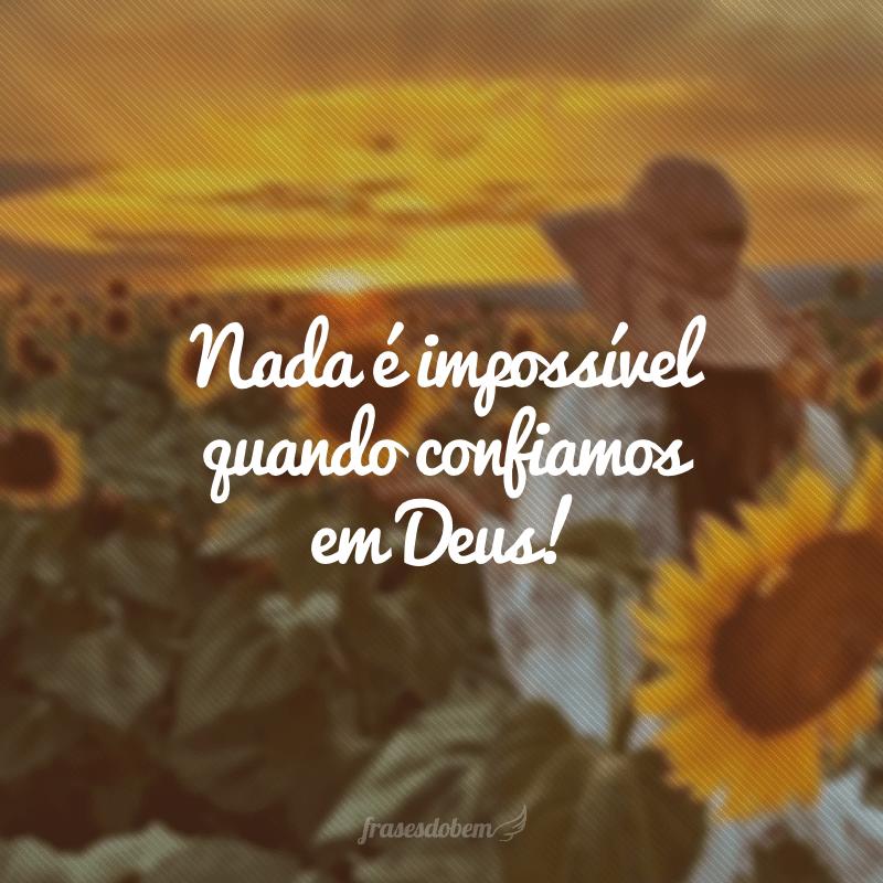 Nada é impossível quando confiamos em Deus!