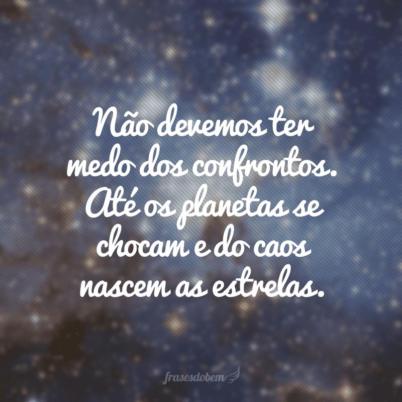 Não devemos ter medo dos confrontos. Até os planetas se chocam e do caos nascem as estrelas.