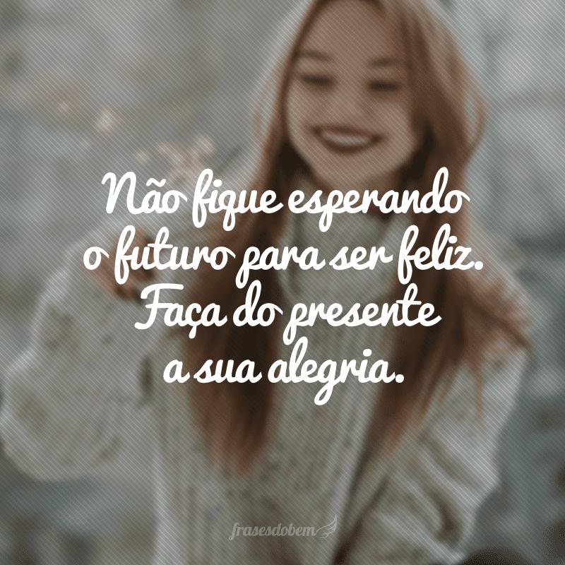 Não fique esperando o futuro para ser feliz. Faça do presente a sua alegria.