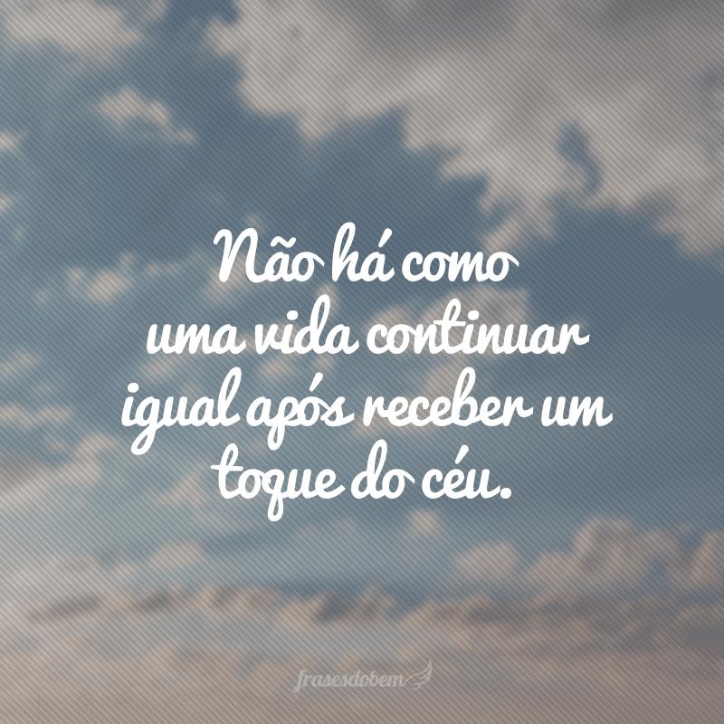 Não há como uma vida continuar igual após receber um toque do céu.