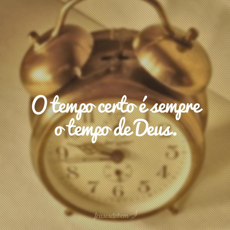 O tempo certo é sempre o tempo de Deus.