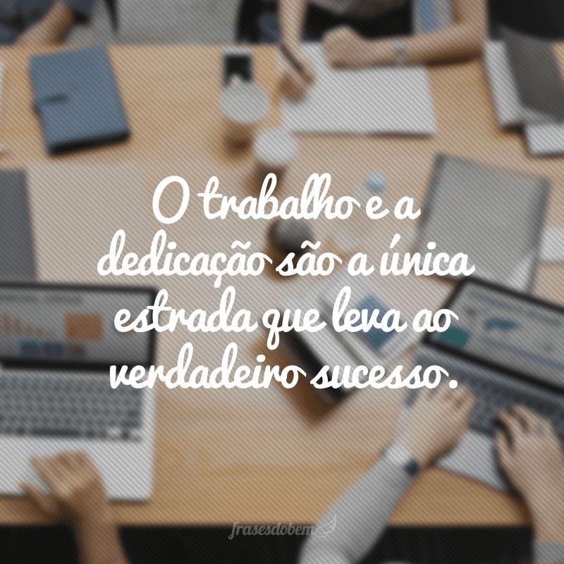 O trabalho e a dedicação são a única estrada que leva ao verdadeiro sucesso.