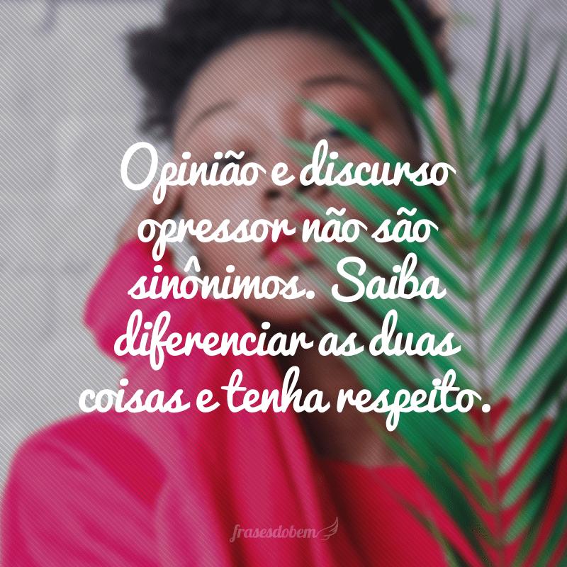 Opinião e discurso opressor não são sinônimos. Saiba diferenciar as duas coisas e tenha respeito.