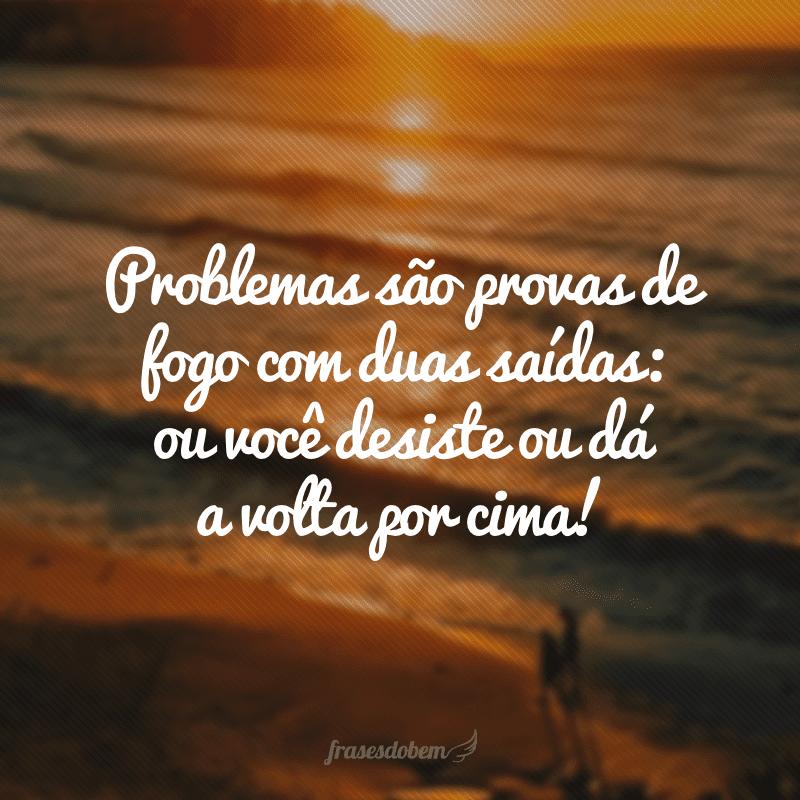 Problemas são provas de fogo com duas saídas: ou você desiste ou dá a volta por cima!