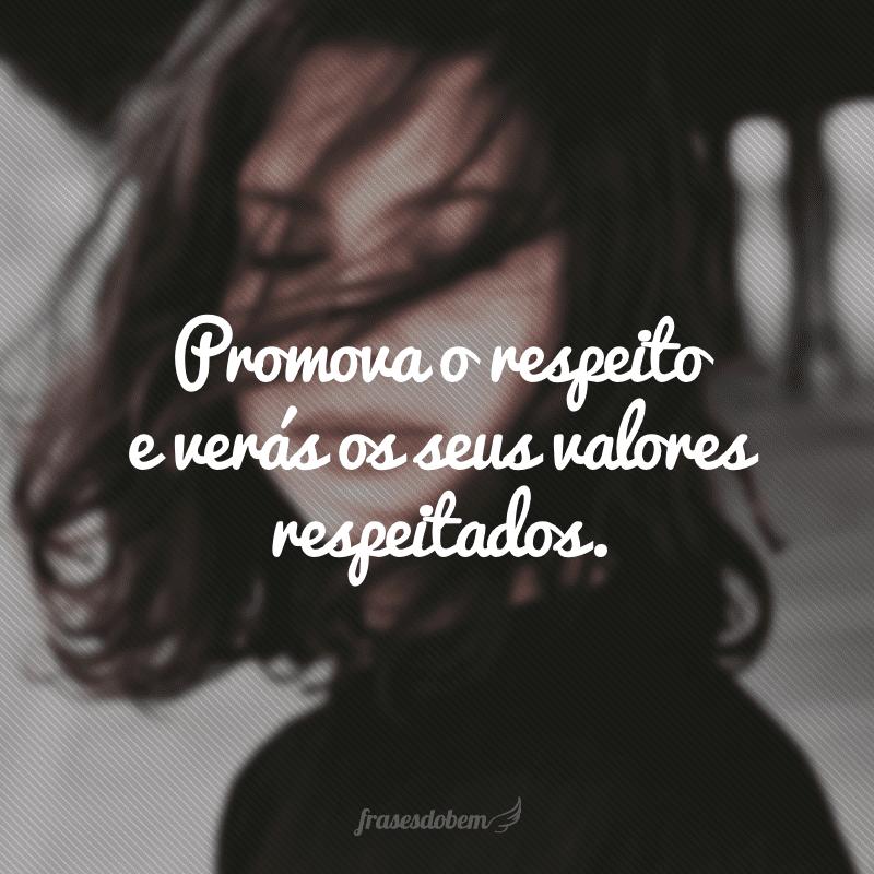 Promova o respeito e verás os seus valores respeitados.