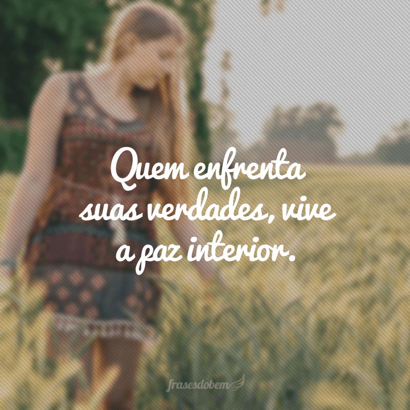 Quem enfrenta suas verdades, vive a paz interior.
