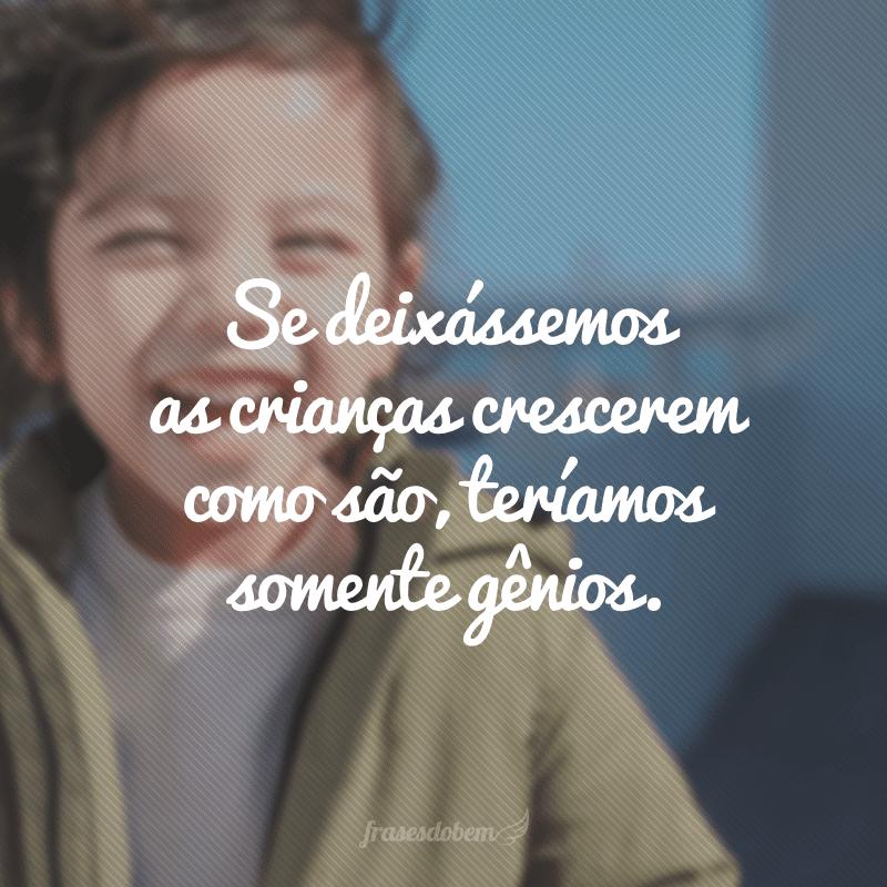Se deixássemos as crianças crescerem como são, teríamos somente gênios.