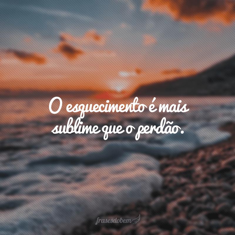 O esquecimento é mais sublime que o perdão.