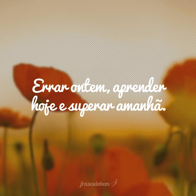 Errar ontem, aprender hoje e superar amanhã.