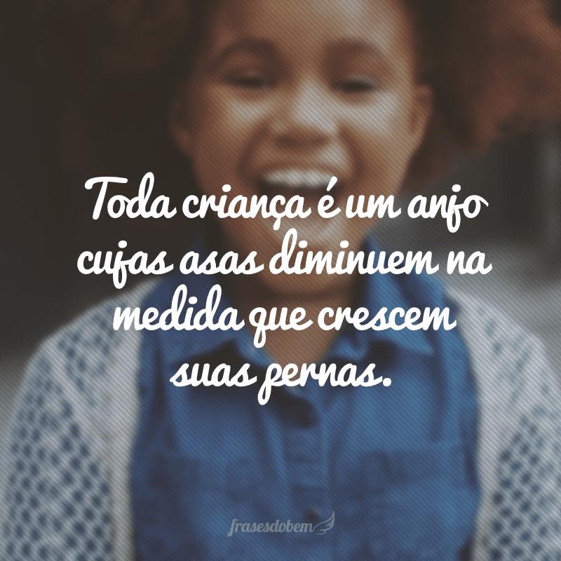 Toda criança é um anjo cujas asas diminuem na medida que crescem suas pernas.