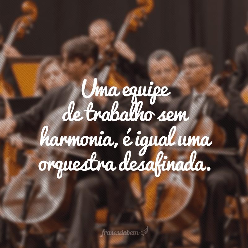 Uma equipe de trabalho sem harmonia, é igual uma orquestra desafinada.
