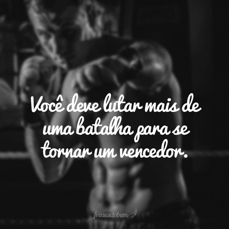 Você deve lutar mais de uma batalha para se tornar um vencedor.