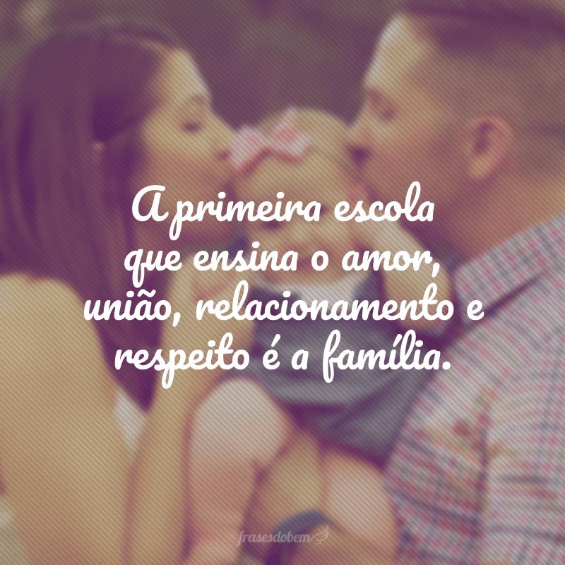 A primeira escola que ensina o amor, união, relacionamento e respeito é a família.