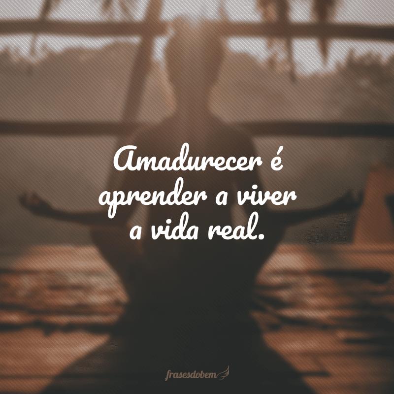 Amadurecer é aprender a viver a vida real.