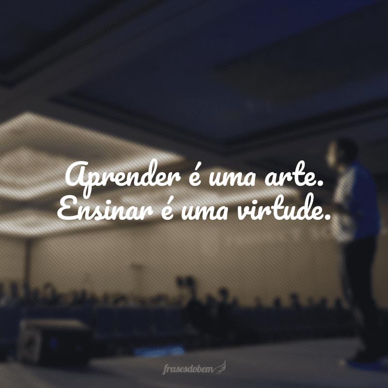 Aprender é uma arte. Ensinar é uma virtude.