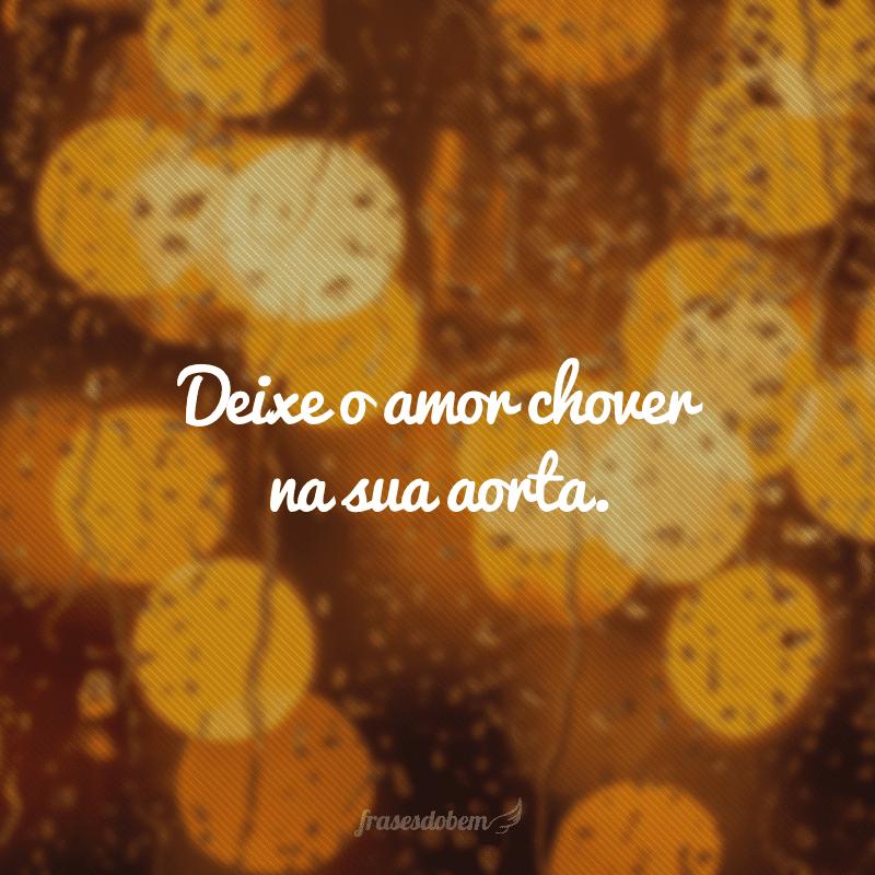 Deixe o amor chover na sua aorta.