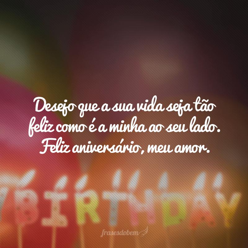 Desejo que a sua vida seja tão feliz como é a minha ao seu lado. Feliz aniversário, meu amor.