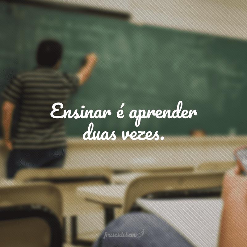 Ensinar é aprender duas vezes.