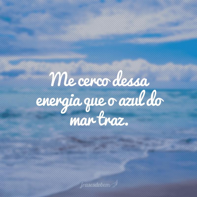 Me cerco dessa energia que o azul do mar traz.