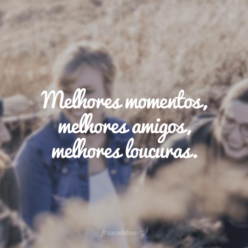 Melhores momentos, melhores amigos, melhores loucuras.