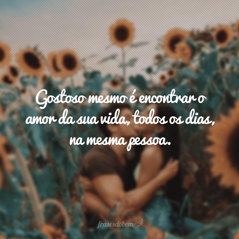 Gostoso mesmo é encontrar o amor da sua vida, todos os dias, na mesma pessoa.