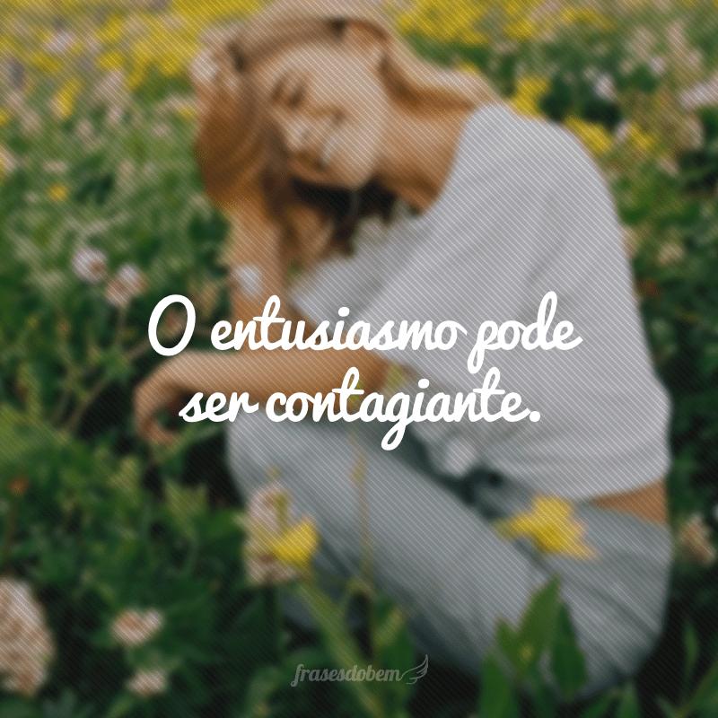 O entusiasmo pode ser contagiante.