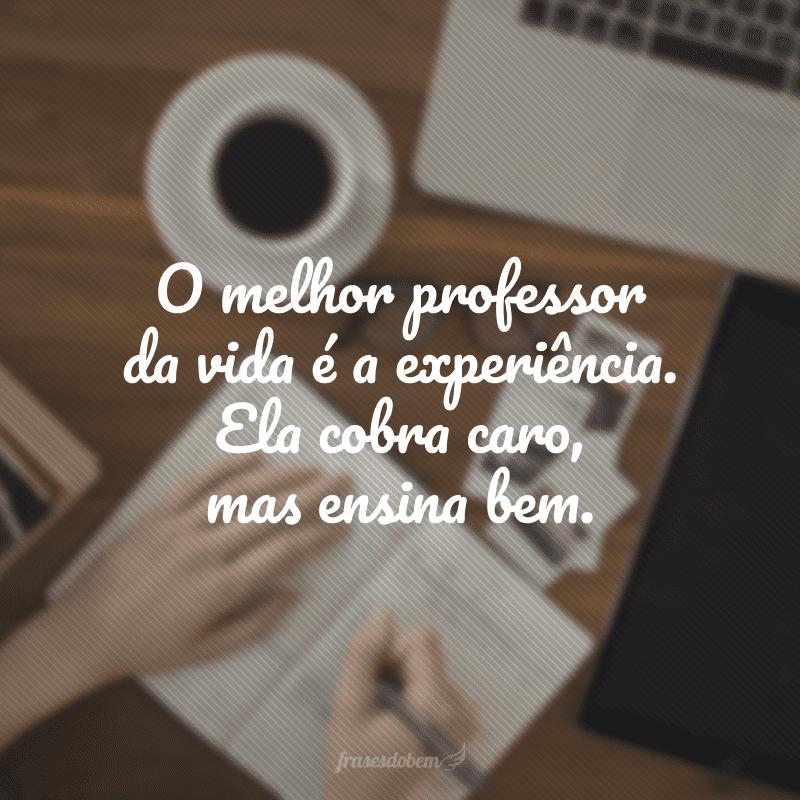 O melhor professor da vida é a experiência. Ela cobra caro, mas ensina bem.