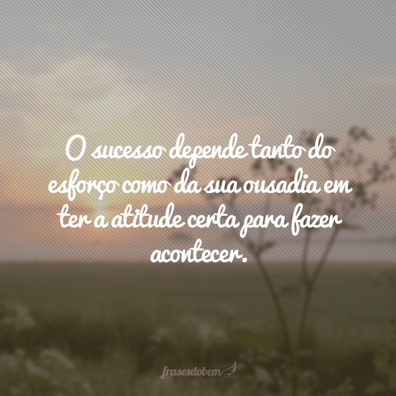 O sucesso depende tanto do esforço como da sua ousadia em ter a atitude certa para fazer acontecer.