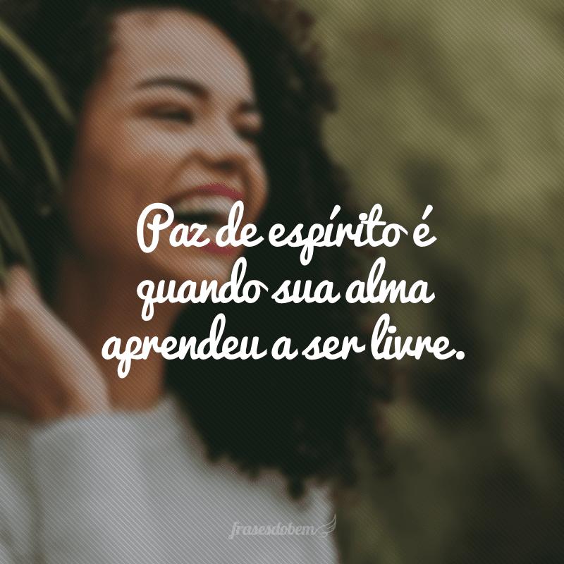 Paz de espírito é quando sua alma aprendeu a ser livre.