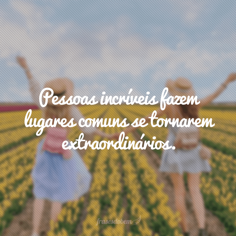 Pessoas incríveis fazem lugares comuns se tornarem extraordinários.