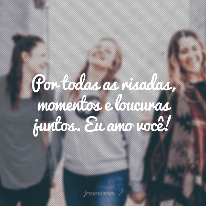 Por todas as risadas, momentos e loucuras juntos. Eu amo você!
