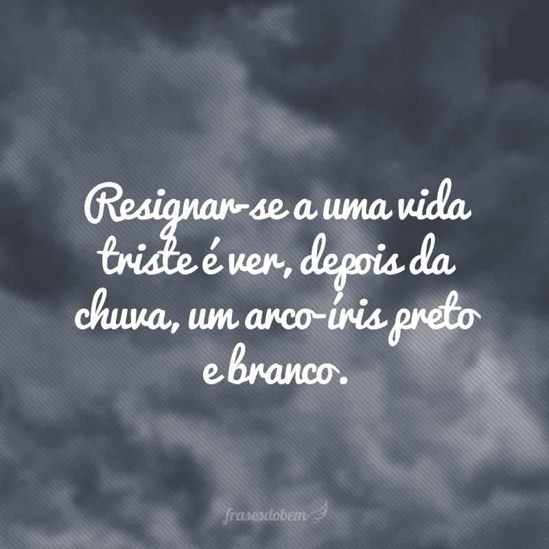 Resignar-se a uma vida triste é ver, depois da chuva, um arco-íris preto e branco.