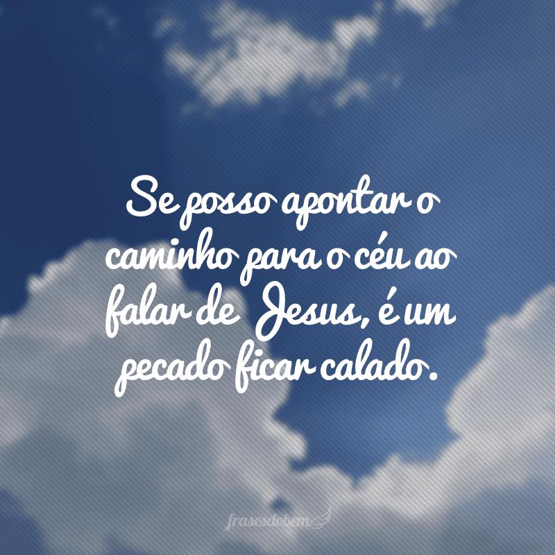 Se posso apontar o caminho para o céu ao falar de Jesus, é um pecado ficar calado.