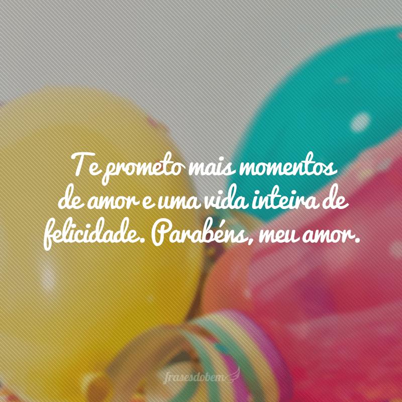 Te prometo mais momentos de amor e uma vida inteira de felicidade. Parabéns, meu amor.