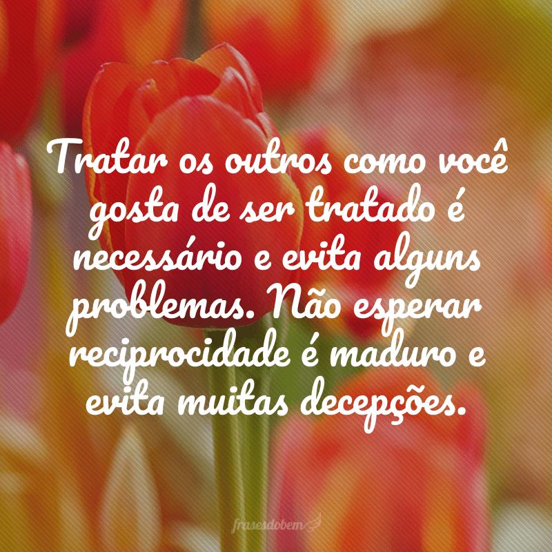 Tratar os outros como você gosta de ser tratado é necessário e evita alguns problemas. Não esperar reciprocidade é maduro e evita muitas decepções.