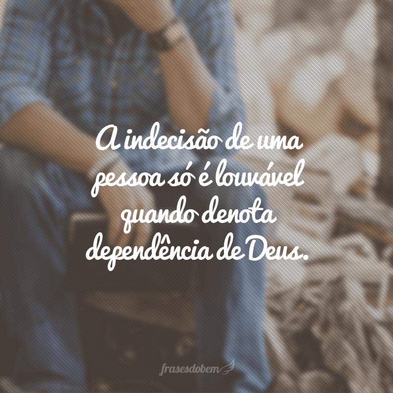 A indecisão de uma pessoa só é louvável quando denota dependência de Deus.